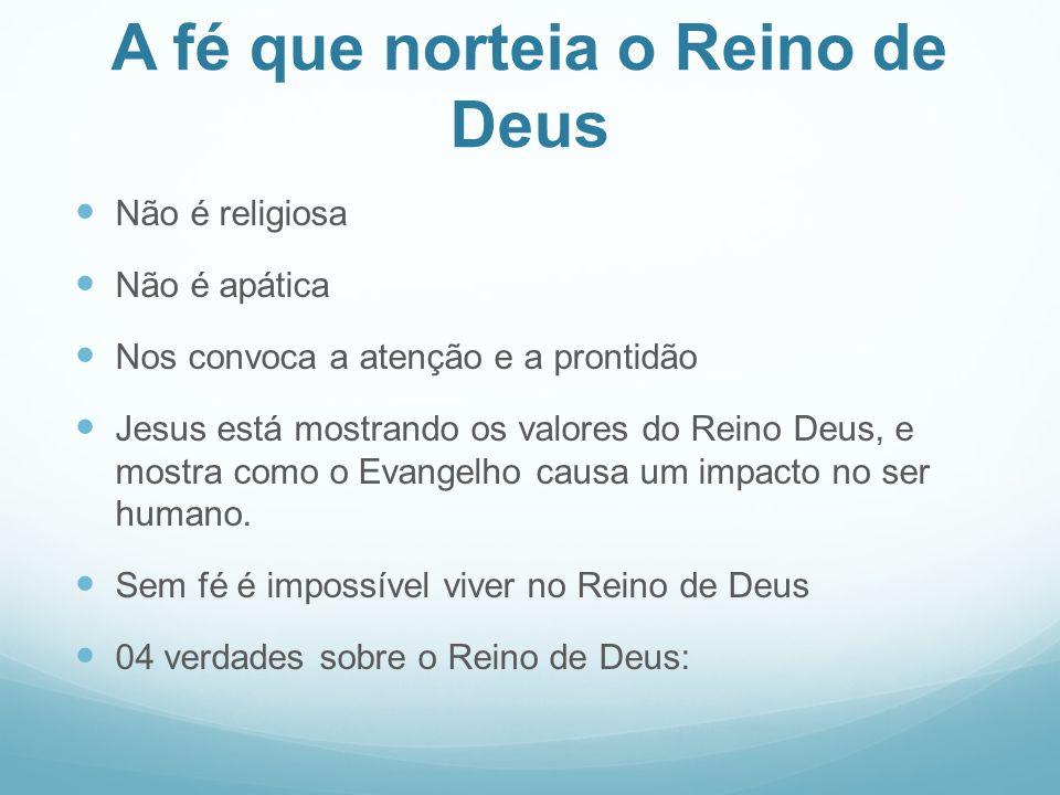 A fé que norteia o Reino de Deus Não é religiosa Não é apática Nos convoca a atenção e a prontidão Jesus está mostrando os valores do Reino Deus, e mo