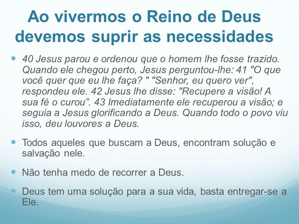 Ao vivermos o Reino de Deus devemos suprir as necessidades 40 Jesus parou e ordenou que o homem lhe fosse trazido. Quando ele chegou perto, Jesus perg