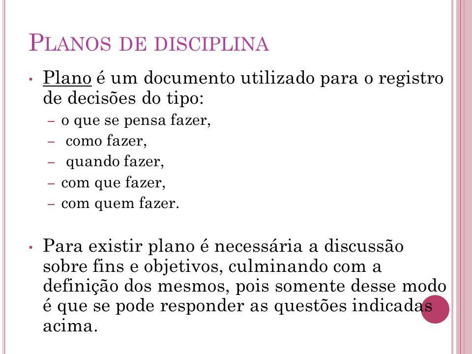P LANOS DE DISCIPLINA Plano é um documento utilizado para o registro de decisões do tipo: – o que se pensa fazer, – como fazer, – quando fazer, – com que fazer, – com quem fazer.