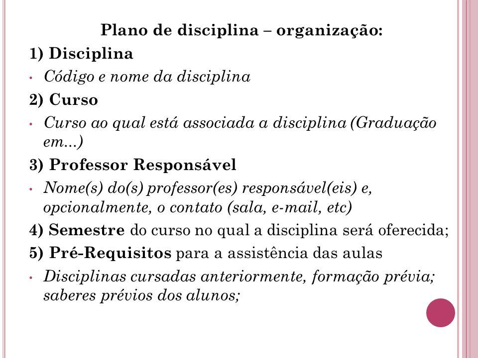 Plano de disciplina – organização: 1) Disciplina Código e nome da disciplina 2) Curso Curso ao qual está associada a disciplina (Graduação em...) 3) Professor Responsável Nome(s) do(s) professor(es) responsável(eis) e, opcionalmente, o contato (sala, e-mail, etc) 4) Semestre do curso no qual a disciplina será oferecida; 5) Pré-Requisitos para a assistência das aulas Disciplinas cursadas anteriormente, formação prévia; saberes prévios dos alunos;