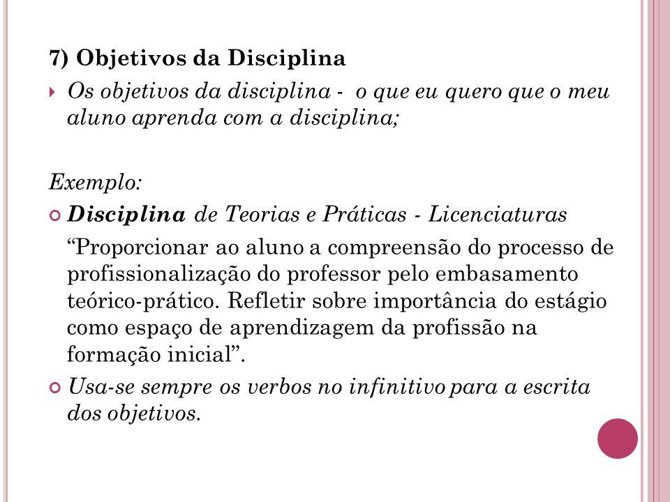 7) Objetivos da Disciplina  Os objetivos da disciplina - o que eu quero que o meu aluno aprenda com a disciplina; Exemplo: Disciplina de Teorias e Práticas - Licenciaturas Proporcionar ao aluno a compreensão do processo de profissionalização do professor pelo embasamento teórico-prático.