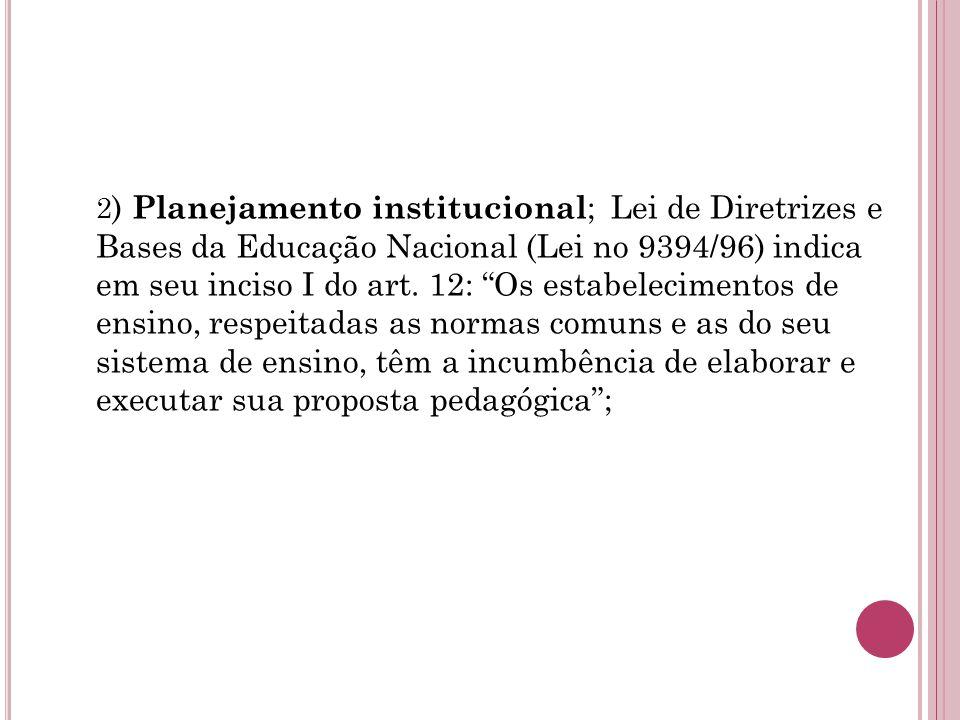 2 ) Planejamento institucional ; Lei de Diretrizes e Bases da Educação Nacional (Lei no 9394/96) indica em seu inciso I do art.