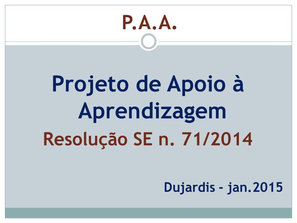 Projeto de Apoio à Aprendizagem Resolução SE n. 71/2014 Dujardis - jan.2015 P.A.A.