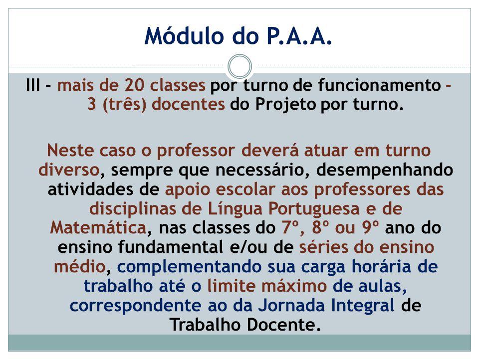 Módulo do P.A.A. III - mais de 20 classes por turno de funcionamento - 3 (três) docentes do Projeto por turno. Neste caso o professor deverá atuar em