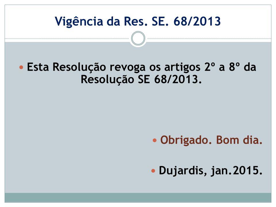 Vigência da Res. SE. 68/2013 Esta Resolução revoga os artigos 2º a 8º da Resolução SE 68/2013. Obrigado. Bom dia. Dujardis, jan.2015.