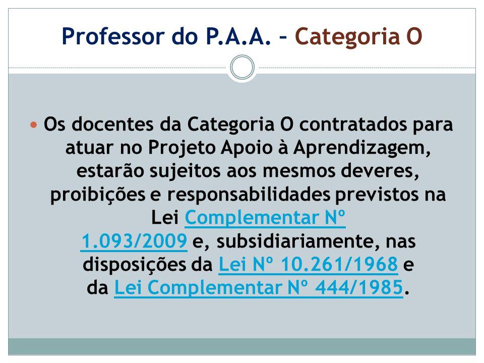 Professor do P.A.A. – Categoria O Os docentes da Categoria O contratados para atuar no Projeto Apoio à Aprendizagem, estarão sujeitos aos mesmos dever