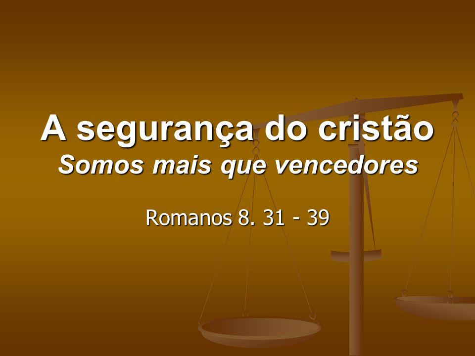 A segurança do cristão Somos mais que vencedores Romanos 8. 31 - 39