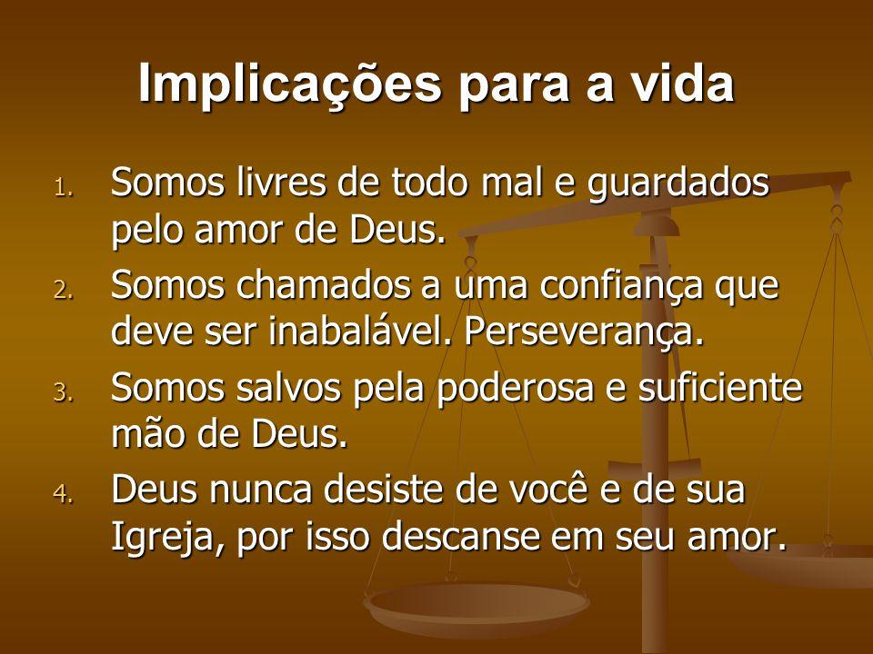 Implicações para a vida 1. Somos livres de todo mal e guardados pelo amor de Deus. 2. Somos chamados a uma confiança que deve ser inabalável. Persever
