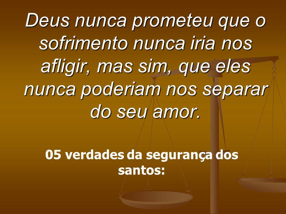 Deus nunca prometeu que o sofrimento nunca iria nos afligir, mas sim, que eles nunca poderiam nos separar do seu amor. 05 verdades da segurança dos sa