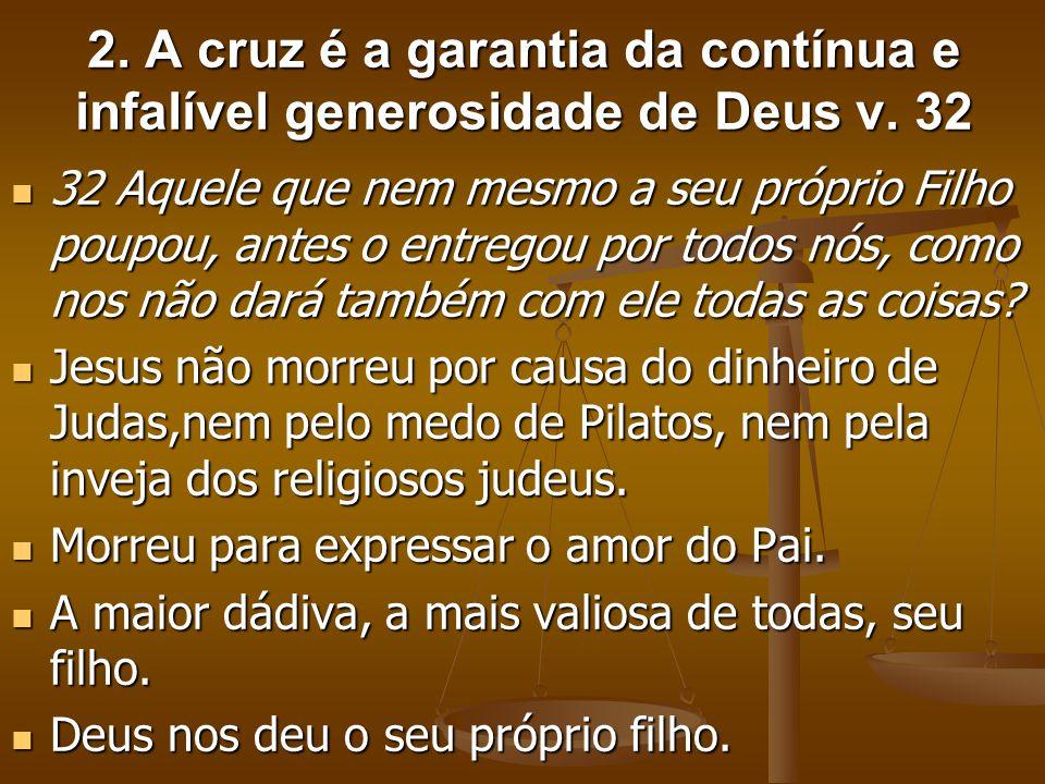 2. A cruz é a garantia da contínua e infalível generosidade de Deus v. 32 32 Aquele que nem mesmo a seu próprio Filho poupou, antes o entregou por tod