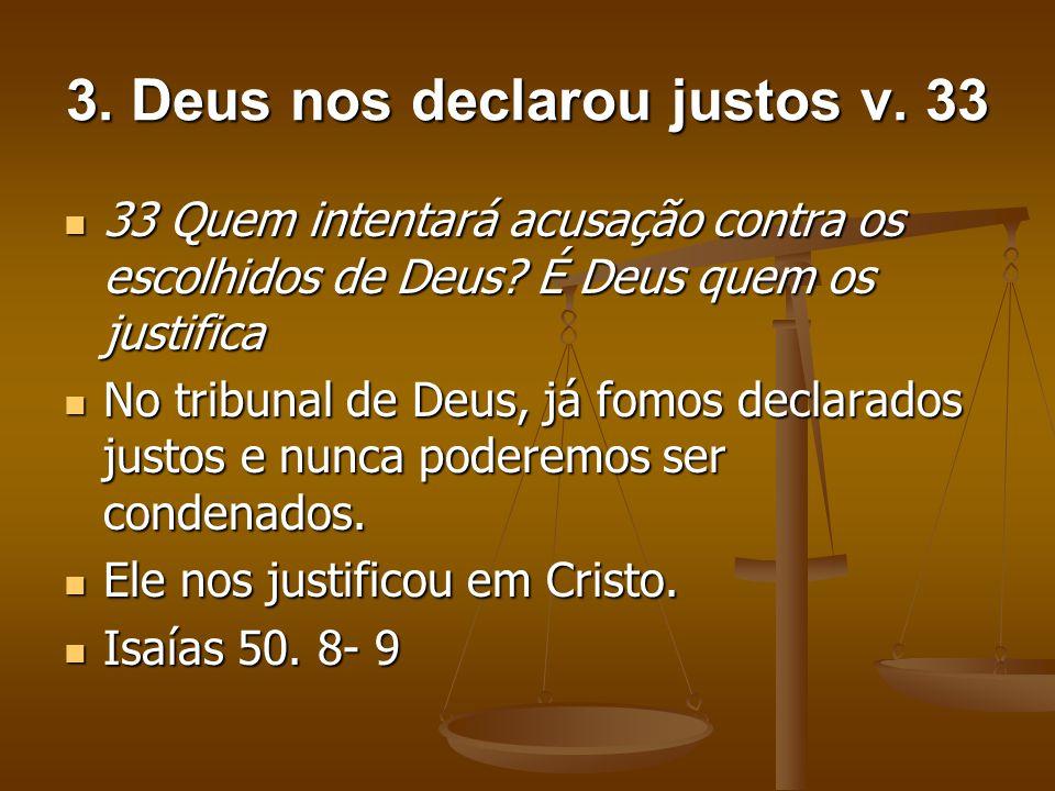 3. Deus nos declarou justos v. 33 33 Quem intentará acusação contra os escolhidos de Deus? É Deus quem os justifica 33 Quem intentará acusação contra