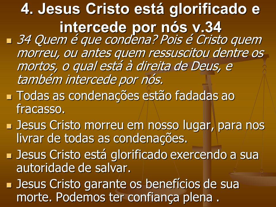 4. Jesus Cristo está glorificado e intercede por nós v.34 34 Quem é que condena? Pois é Cristo quem morreu, ou antes quem ressuscitou dentre os mortos