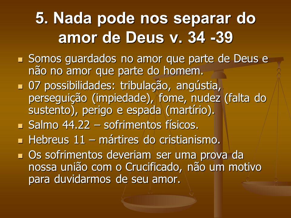 5. Nada pode nos separar do amor de Deus v. 34 -39 Somos guardados no amor que parte de Deus e não no amor que parte do homem. Somos guardados no amor