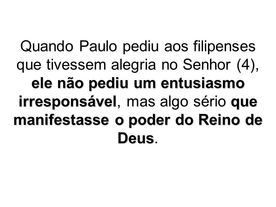 ele não pediu um entusiasmo irresponsávelque manifestasse o poder do Reino de Deus Quando Paulo pediu aos filipenses que tivessem alegria no Senhor (4