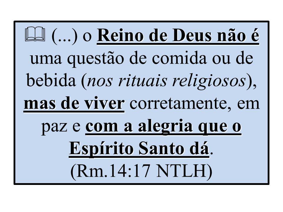 Reino de Deus não é mas de viver com a alegria que o Espírito Santo dá  (...) o Reino de Deus não é uma questão de comida ou de bebida (nos rituais r