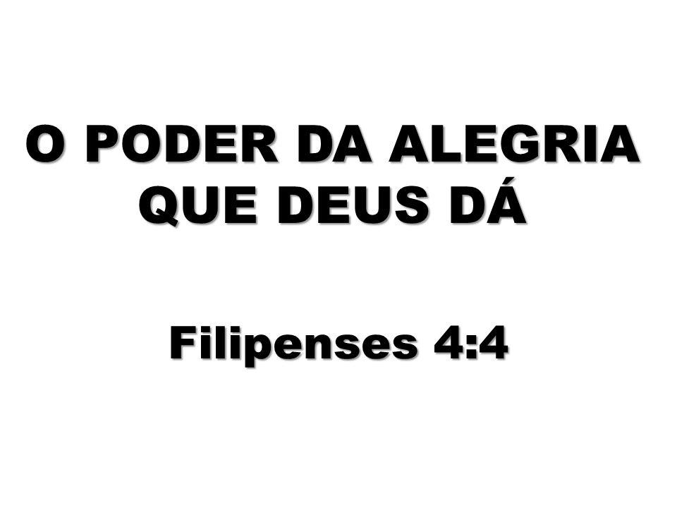 O PODER DA ALEGRIA QUE DEUS DÁ Filipenses 4:4