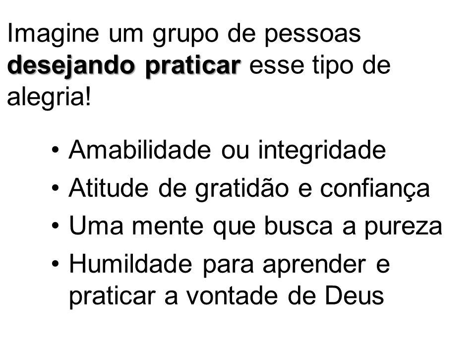 Amabilidade ou integridade Atitude de gratidão e confiança Uma mente que busca a pureza Humildade para aprender e praticar a vontade de Deus desejando