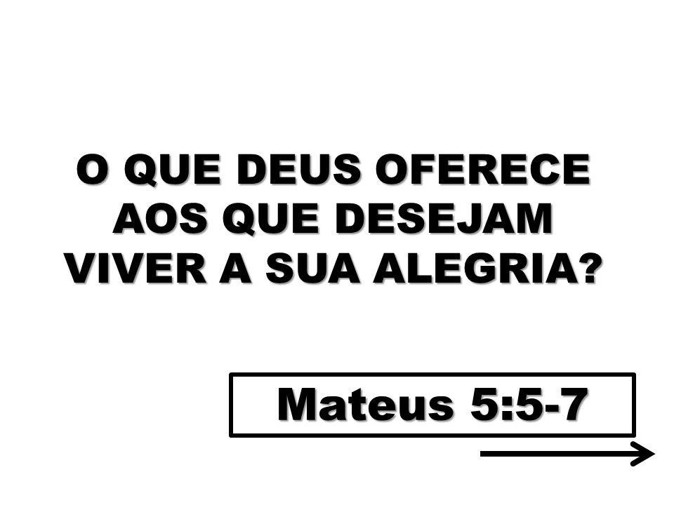 O QUE DEUS OFERECE AOS QUE DESEJAM VIVER A SUA ALEGRIA? Mateus 5:5-7