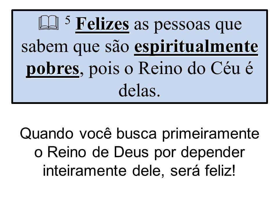 Felizes espiritualmente pobres  5 Felizes as pessoas que sabem que são espiritualmente pobres, pois o Reino do Céu é delas. Quando você busca primeir