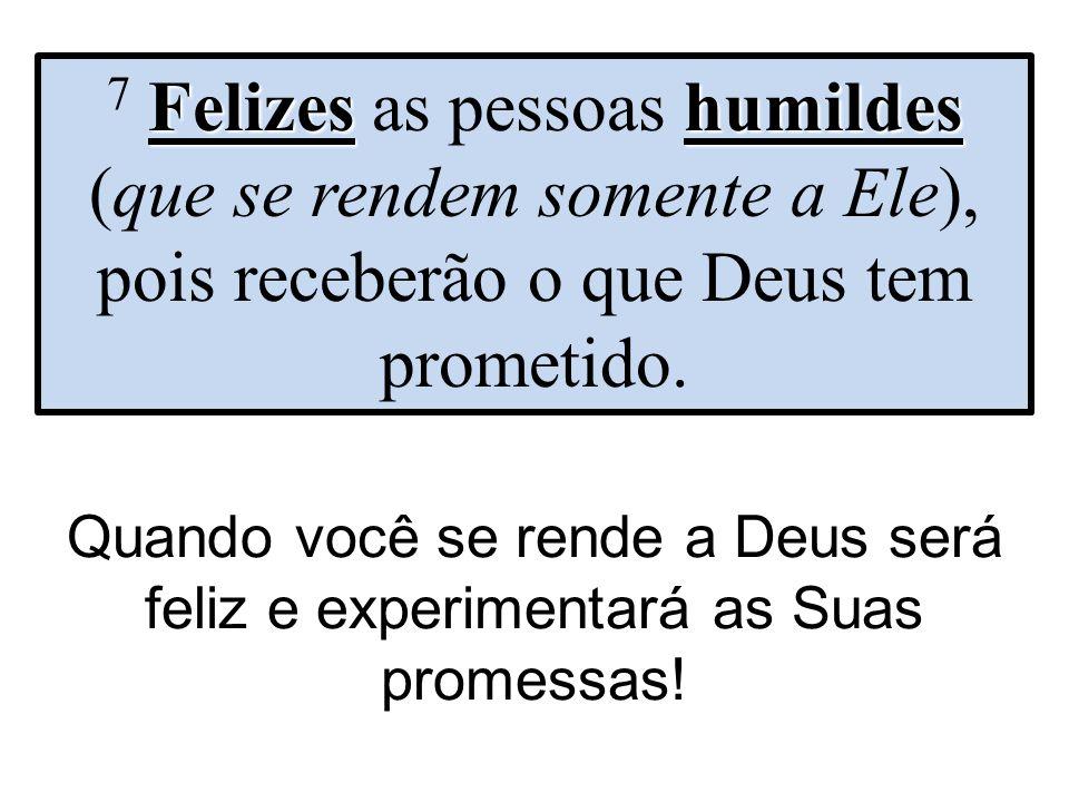 Quando você se rende a Deus será feliz e experimentará as Suas promessas! Felizes humildes 7 Felizes as pessoas humildes (que se rendem somente a Ele)