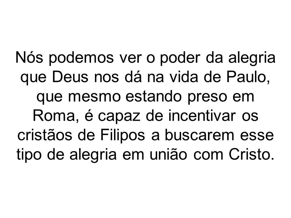 Nós podemos ver o poder da alegria que Deus nos dá na vida de Paulo, que mesmo estando preso em Roma, é capaz de incentivar os cristãos de Filipos a b
