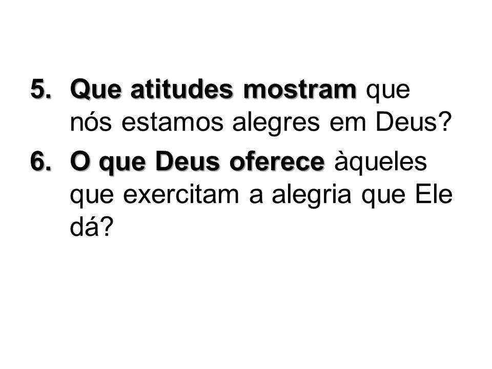 5.Que atitudes mostram 5.Que atitudes mostram que nós estamos alegres em Deus? 6.O que Deus oferece 6.O que Deus oferece àqueles que exercitam a alegr