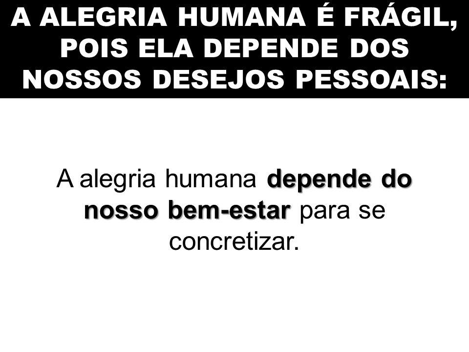 A ALEGRIA HUMANA É FRÁGIL, POIS ELA DEPENDE DOS NOSSOS DESEJOS PESSOAIS: depende do nosso bem-estar A alegria humana depende do nosso bem-estar para s