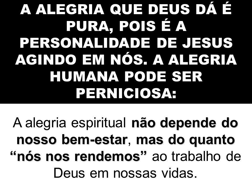 A ALEGRIA QUE DEUS DÁ É PURA, POIS É A PERSONALIDADE DE JESUS AGINDO EM NÓS. A ALEGRIA HUMANA PODE SER PERNICIOSA: não depende do nosso bem-estarmas d