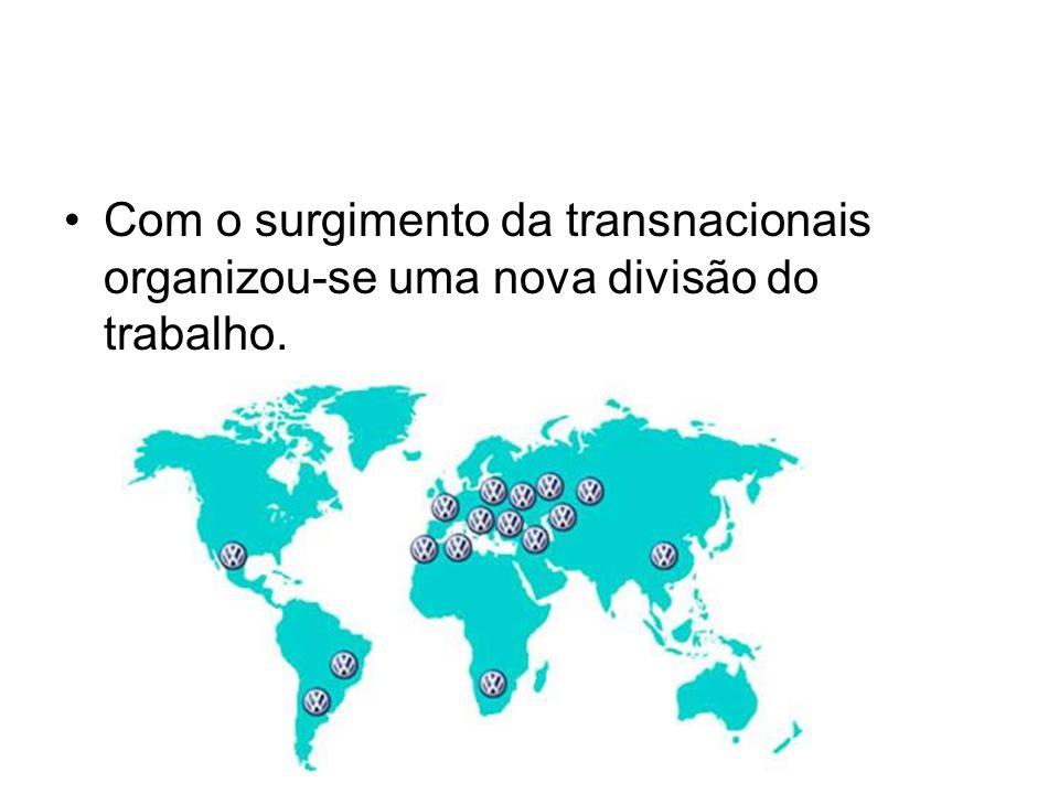 Com o surgimento da transnacionais organizou-se uma nova divisão do trabalho.