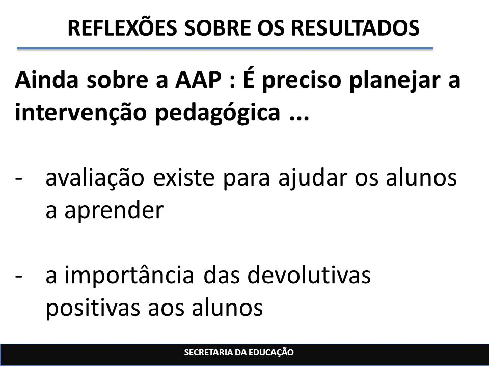 SECRETARIA DA EDUCAÇÃO REFLEXÕES SOBRE OS RESULTADOS Ainda sobre a AAP : É preciso planejar a intervenção pedagógica... -avaliação existe para ajudar
