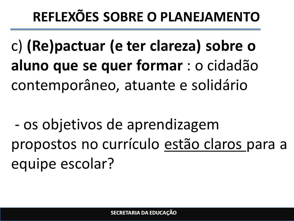 SECRETARIA DA EDUCAÇÃO REFLEXÕES SOBRE O PLANEJAMENTO c) (Re)pactuar (e ter clareza) sobre o aluno que se quer formar : o cidadão contemporâneo, atuan