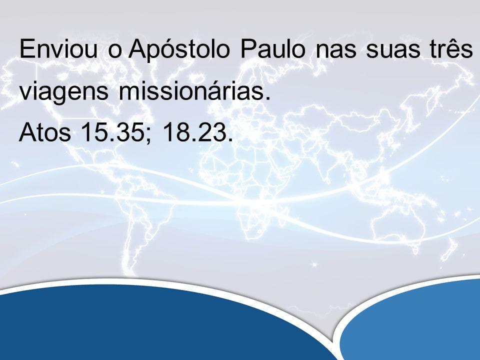 Enviou o Apóstolo Paulo nas suas três viagens missionárias. Atos 15.35; 18.23.