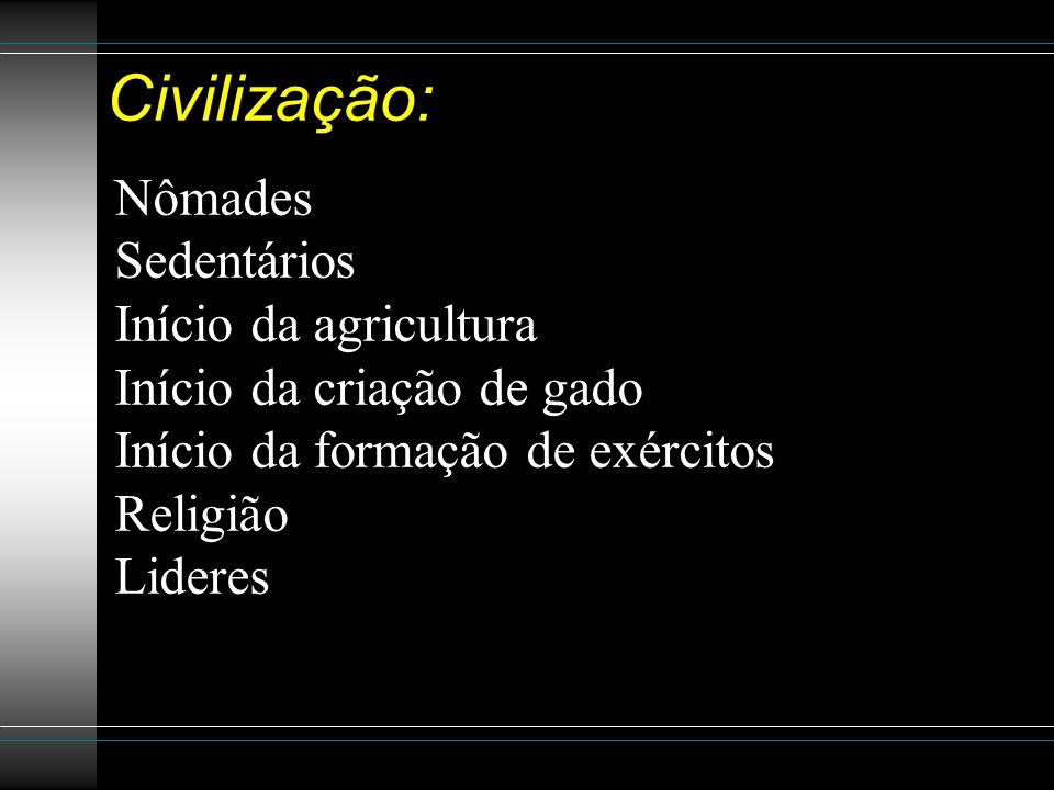 Civilização: Nômades Sedentários Início da agricultura Início da criação de gado Início da formação de exércitos Religião Lideres
