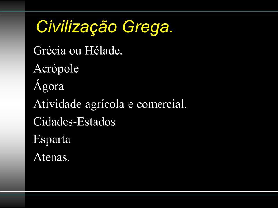 Civilização Grega. Grécia ou Hélade. Acrópole Ágora Atividade agrícola e comercial. Cidades-Estados Esparta Atenas.