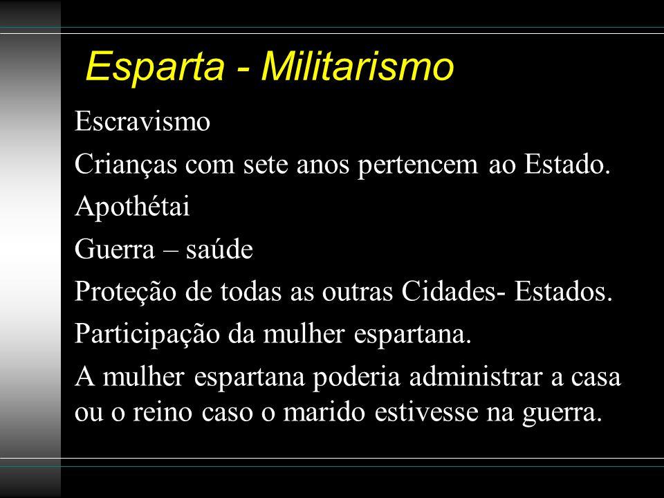 Esparta - Militarismo Escravismo Crianças com sete anos pertencem ao Estado. Apothétai Guerra – saúde Proteção de todas as outras Cidades- Estados. Pa