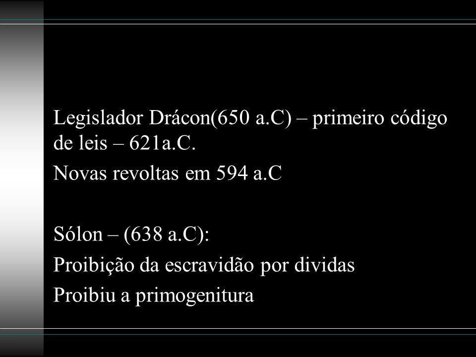 Legislador Drácon(650 a.C) – primeiro código de leis – 621a.C. Novas revoltas em 594 a.C Sólon – (638 a.C): Proibição da escravidão por dividas Proibi