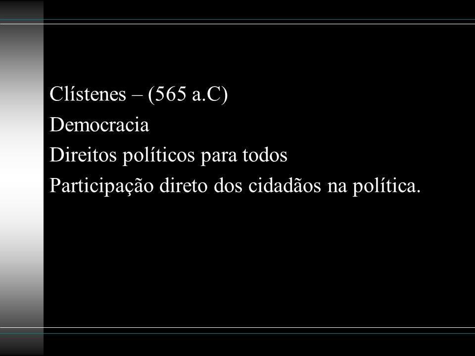 Clístenes – (565 a.C) Democracia Direitos políticos para todos Participação direto dos cidadãos na política.