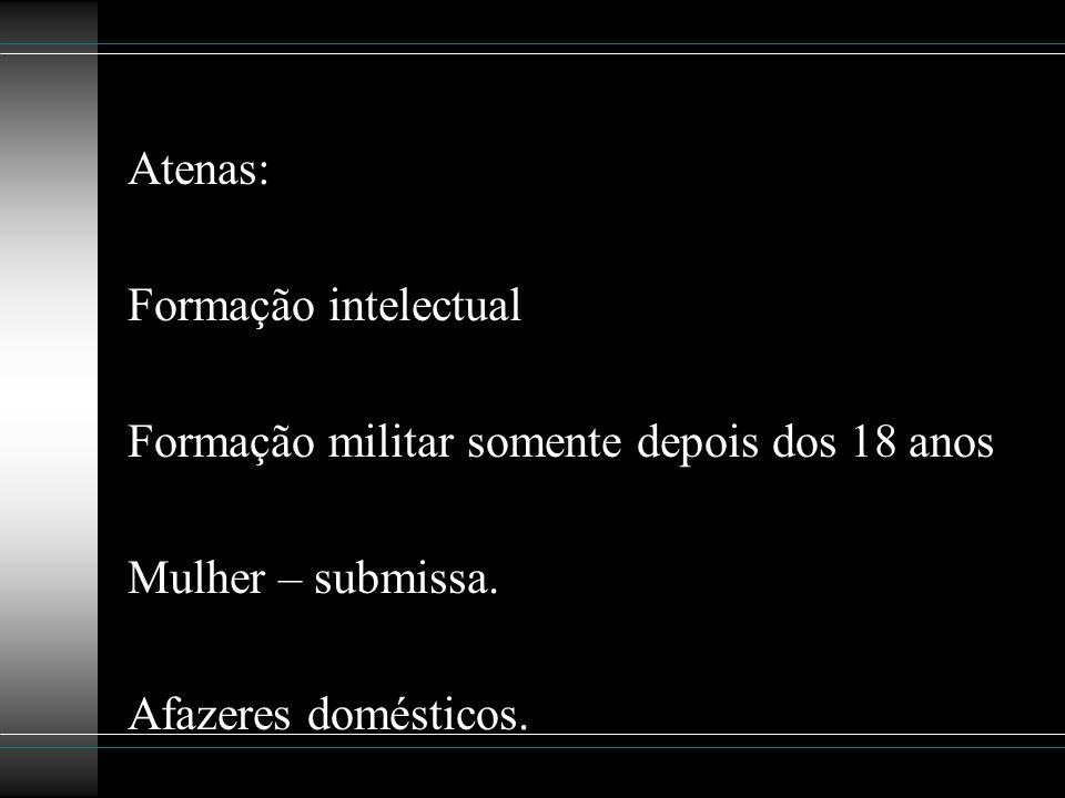Atenas: Formação intelectual Formação militar somente depois dos 18 anos Mulher – submissa. Afazeres domésticos.