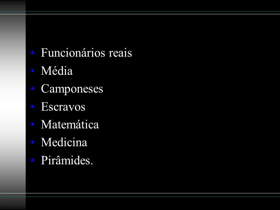 Funcionários reais Média Camponeses Escravos Matemática Medicina Pirâmides.