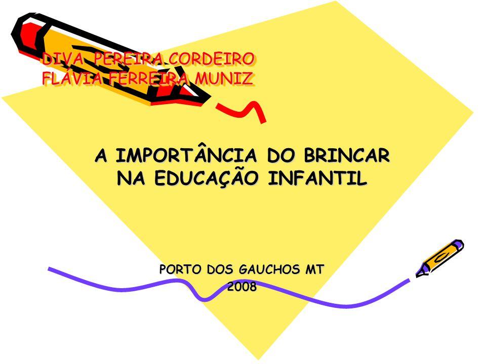 DIVA PEREIRA CORDEIRO FLÁVIA FERREIRA MUNIZ A IMPORTÂNCIA DO BRINCAR NA EDUCAÇÃO INFANTIL PORTO DOS GAUCHOS MT 2008