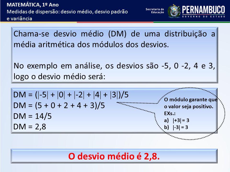 Chama-se desvio médio (DM) de uma distribuição a média aritmética dos módulos dos desvios. No exemplo em análise, os desvios são -5, 0 -2, 4 e 3, logo