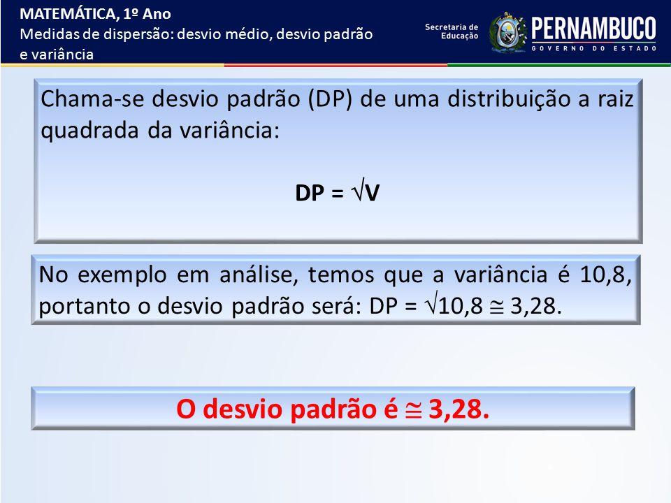 Chama-se desvio padrão (DP) de uma distribuição a raiz quadrada da variância: DP =  V No exemplo em análise, temos que a variância é 10,8, portanto o