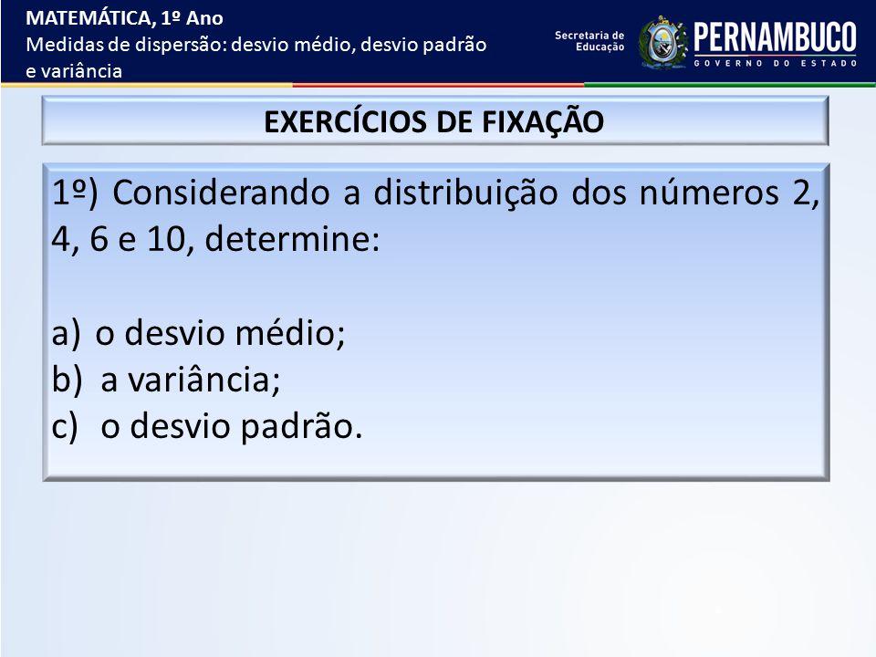 EXERCÍCIOS DE FIXAÇÃO 1º) Considerando a distribuição dos números 2, 4, 6 e 10, determine: a)o desvio médio; b)a variância; c)o desvio padrão. MATEMÁT