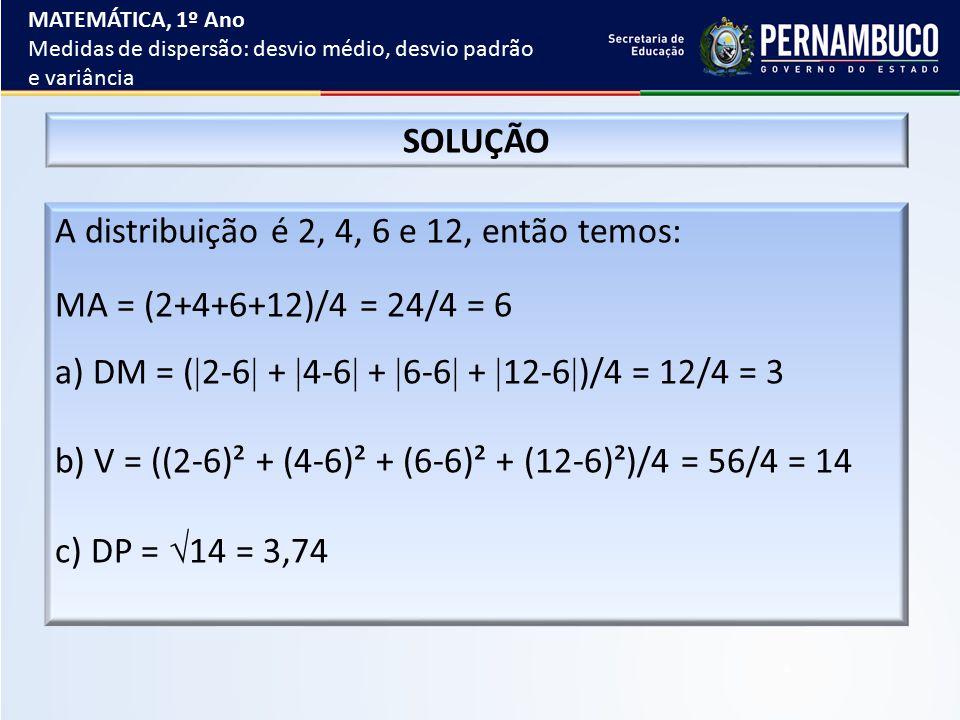 SOLUÇÃO A distribuição é 2, 4, 6 e 12, então temos: MA = (2+4+6+12)/4 = 24/4 = 6 a) DM = (  2-6  +  4-6  +  6-6  +  12-6  )/4 = 12/4 = 3 b) V