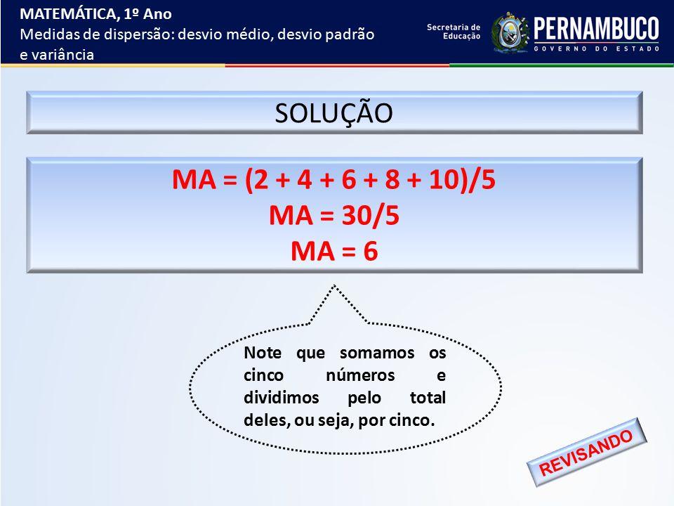 SOLUÇÃO MA = (2 + 4 + 6 + 8 + 10)/5 MA = 30/5 MA = 6 Note que somamos os cinco números e dividimos pelo total deles, ou seja, por cinco. REVISANDO MAT