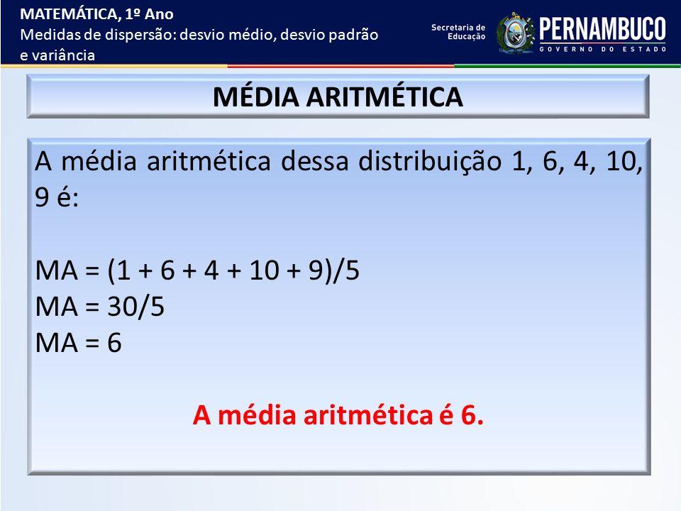 A média aritmética dessa distribuição 1, 6, 4, 10, 9 é: MA = (1 + 6 + 4 + 10 + 9)/5 MA = 30/5 MA = 6 A média aritmética é 6. MÉDIA ARITMÉTICA MATEMÁTI