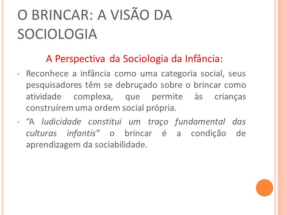 O BRINCAR: A VISÃO DA SOCIOLOGIA A Perspectiva da Sociologia da Infância: Reconhece a infância como uma categoria social, seus pesquisadores têm se de