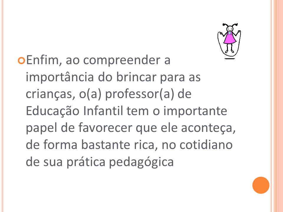 Enfim, ao compreender a importância do brincar para as crianças, o(a) professor(a) de Educação Infantil tem o importante papel de favorecer que ele ac