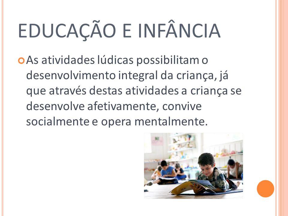 EDUCAÇÃO E INFÂNCIA As atividades lúdicas possibilitam o desenvolvimento integral da criança, já que através destas atividades a criança se desenvolve