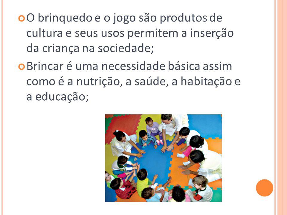 O brinquedo e o jogo são produtos de cultura e seus usos permitem a inserção da criança na sociedade; Brincar é uma necessidade básica assim como é a